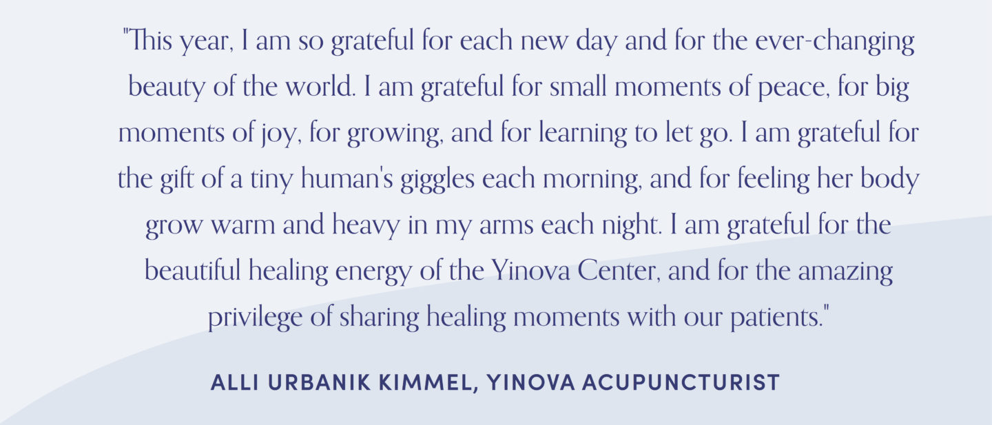 "Quote from acupuncturist, Alli Kimmel: ""This year, I am so grateful for each new day and for the ever-changing beauty of the world. I am grateful for small moments of peace, for big moments of joy, for growing, and for learning to let go. I am grateful for the gift of a tiny human's giggles each morning, and for feeling her body grow warm and heavy in my arms each night. I am grateful for the beautiful healing energy of the Yinova Center, and for the amazing privilege of sharing healing moments with our patients."""