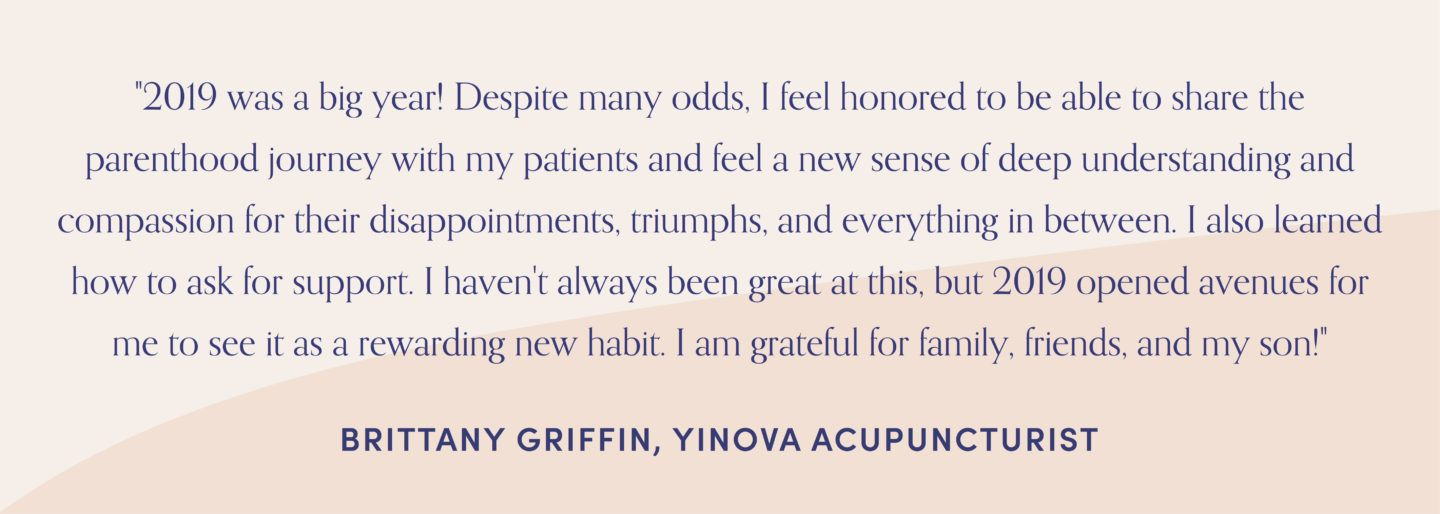 "Quote from Yinova acupuncturist, Brittany griffin, ""2019 was a big year! Despite many odds, I feel honored to be able to share the parenthood journey with my patients and feel a new sense of deep understanding and compassion for their disappointments, triumphs, and everything in between. I also learned how to ask for support. I haven't always been great at this, but 2019 opened avenues for me to see it as a rewarding new habit. I am grateful for family, friends, and my son!"""