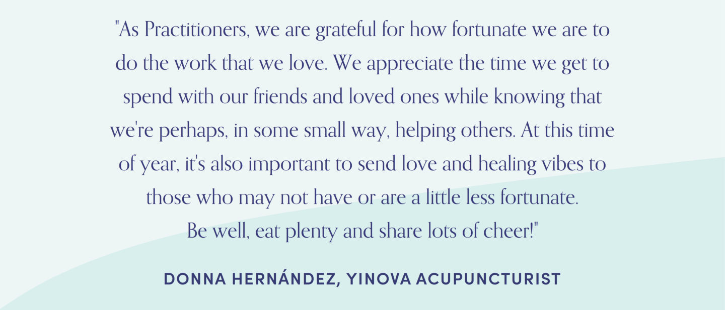 "Quote from acupuncturist, Donna Hernandez: ""As Practitioners, we are grateful for how fortunate we are to do the work that we love. We appreciate the time we get to spend with our friends and loved ones while knowing that we're perhaps, in some small way, helping others. At this time of year, it's also important to send love and healing vibes to those who may not have or are a little less fortunate. Be well, eat plenty and share lots of cheer!"""
