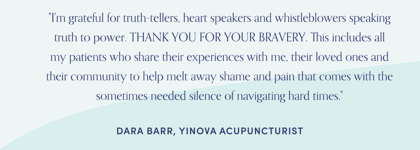 "Quote from Yinova acupuncturist, Dara Barr: ""I'm grateful for truth-tellers, heart speakers and whistleblowers speaking truth to power. THANK YOU FOR YOUR BRAVERY. This includes all my patients who share their experiences with me, their loved ones and their community to help melt away shame and pain that comes with the sometimes needed silence of navigating hard times."""