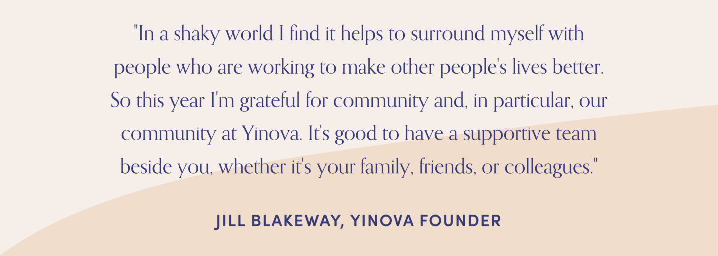 "Quote from Yinova founder, Jill Blakeway: ""In a shaky world I find it helps to surround myself with people who are working to make other people's lives better. So this year I'm grateful for community and, in particular, our community at Yinova. It's good to have a supportive team beside you, whether it's your family, friends, or colleagues."""