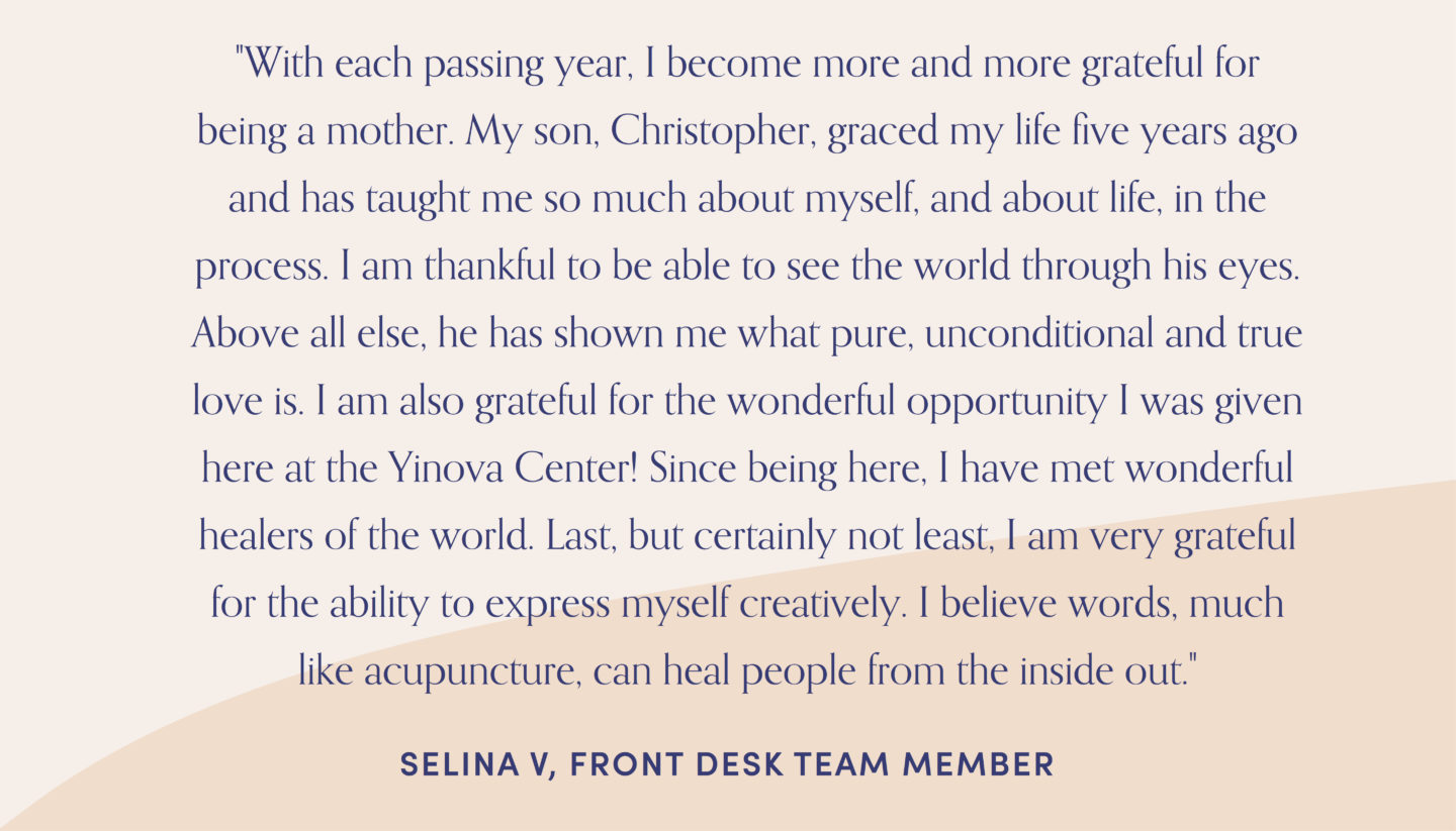 "Quote from front desk team member, Selina: ""With each passing year, I become more and more grateful for being a mother. My son, Christopher, graced my life five years ago and has taught me so much about myself, and about life, in the process. I am thankful to be able to see the world through his eyes. Above all else, he has shown me what pure, unconditional and true love is. I am also grateful for the wonderful opportunity I was given here at the Yinova Center! Since being here, I have met wonderful healers of the world. Last, but certainly not least, I am very grateful for the ability to express myself creatively. I believe words, much like acupuncture, can heal people from the inside out."""