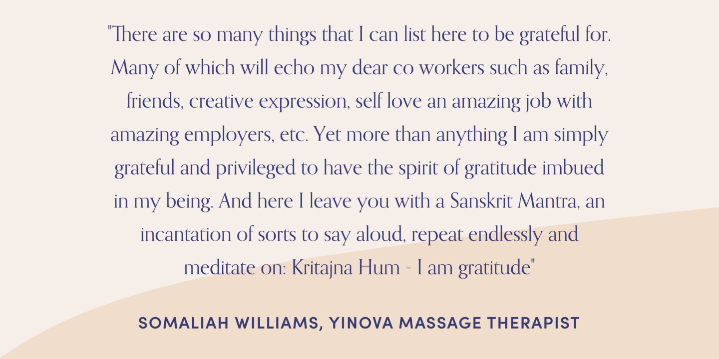 "Quote form massage therapist, Somaliah Williams: ""There are so many things that I can list here to be grateful for. Many of which will echo my dear co workers such as family, friends, creative expression, self love an amazing job with amazing employers, etc. Yet more than anything I am simply grateful and privileged to have the spirit of gratitude imbued in my being. And here I leave you with a Sanskrit Mantra, an incantation of sorts to say aloud, repeat endlessly and meditate on: Kritajna Hum - I am gratitude"""